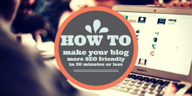5 ways to make your blog more SEO friendly in 30 minutes or elss